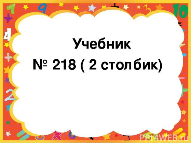 Учебник № 218 ( 2 столбик)