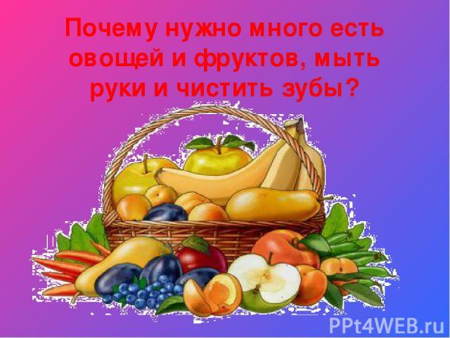 Почему нужно много есть овощей и фруктов, мыть руки и чистить зубы?