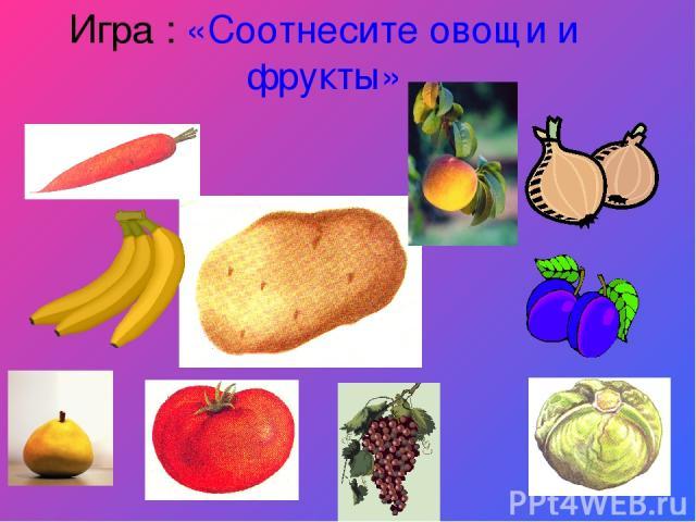 Игра : «Соотнесите овощи и фрукты»