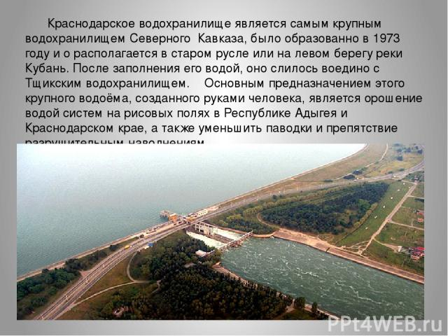 Краснодарское водохранилище является самым крупным водохранилищем Северного Кавказа, было образованно в 1973 году ио располагается в старом русле или на левом берегу реки Кубань. После заполнения его водой, оно слилось воедино с Тщикским водохранил…