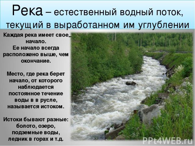 Река – естественный водный поток, текущий в выработанном им углублении – русле реки Каждая река имеет свое начало. Ее начало всегда расположено выше, чем окончание. Место, где река берет начало, от которого наблюдается постоянное течение воды в в ру…