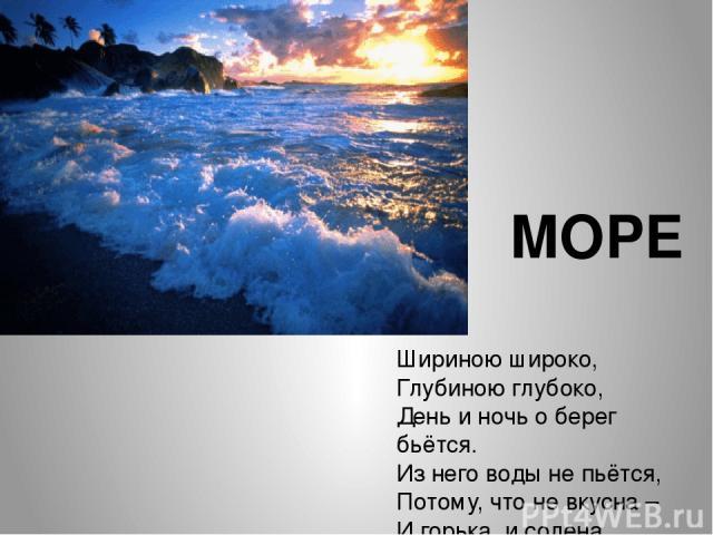 Шириною широко, Глубиною глубоко, День и ночь о берег бьётся. Из него воды не пьётся, Потому, что не вкусна – И горька, и солена. МОРЕ
