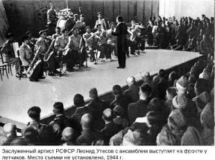 Заслуженный артист РСФСР Леонид Утесов с ансамблем выступает на фронте у летчико