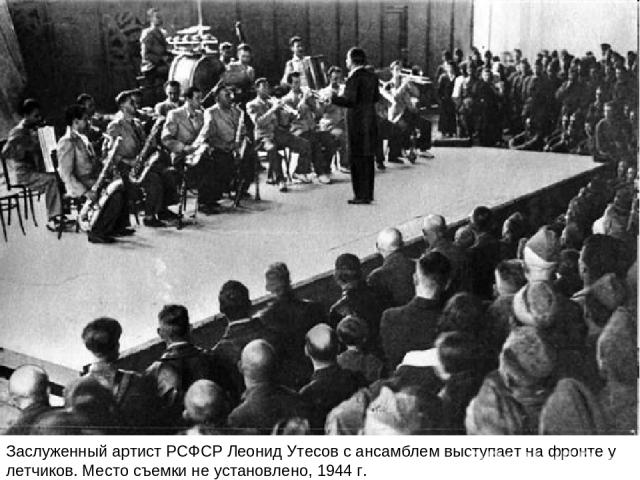 Заслуженный артист РСФСР Леонид Утесов с ансамблем выступает на фронте у летчиков. Место съемки не установлено, 1944 г.