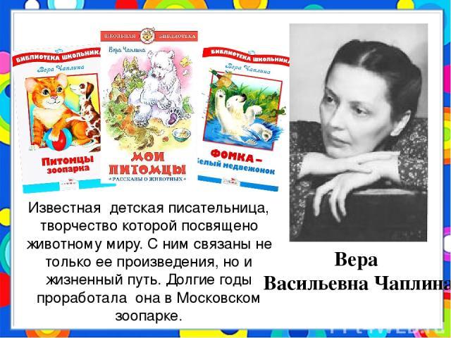 Вера Васильевна Чаплина Известная детская писательница, творчество которой посвящено животному миру. С ним связаны не только ее произведения, но и жизненный путь. Долгие годы проработала она в Московском зоопарке.