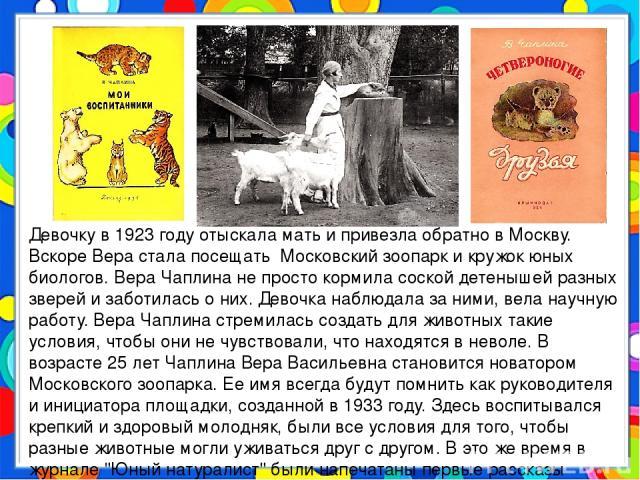 Девочку в 1923 году отыскала мать и привезла обратно в Москву. Вскоре Вера стала посещать Московский зоопарк и кружок юных биологов. Вера Чаплина не просто кормила соской детенышей разных зверей и заботилась о них. Девочка наблюдала за ними, вела на…