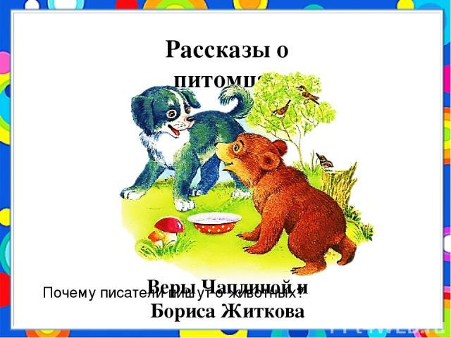 Рассказы о питомцах Веры Чаплиной и Бориса Житкова Почему писатели пишут о животных?