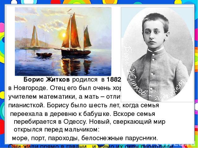 Борис Житков родился в 1882 году в Новгороде. Отец его был очень хорошим учителем математики, а мать – отличной пианисткой. Борису было шесть лет, когда семья переехала в деревню к бабушке. Вскоре семья перебирается в Одессу. Новый, сверкающий мир …
