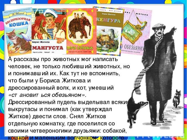 А рассказы про животных мог написать человек, не только любивший животных, но и понимавший их. Как тут не вспомнить, что были у Бориса Житкова и дрессированный волк, и кот, умевший «становиться обезьяном». Дрессированный пудель выделывал всякие выкр…