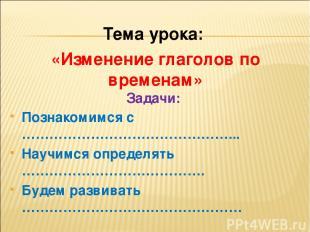Тема урока: «Изменение глаголов по временам» Познакомимся с ………………………………………... Н