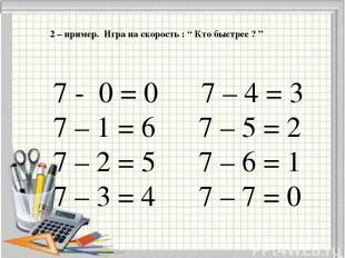 """2 – пример. Игра на скорость : """" Кто быстрее ? """" 7 - 0 = 0 7 – 4 = 3 7 – 1 = 6 7"""