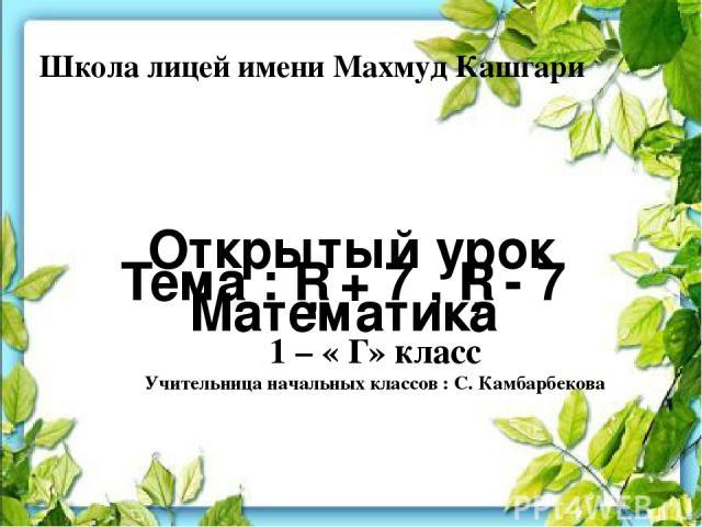 Школа лицей имени Махмуд Кашгари Открытый урок Математика Тема : □ + 7 , □ - 7 1 – « Г» класс Учительница начальных классов : С. Камбарбекова