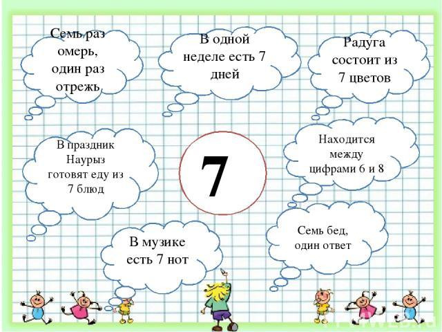 7 Радуга состоит из 7 цветов В одной неделе есть 7 дней Семь раз омерь, один раз отрежь В праздник Наурыз готовят еду из 7 блюд В музике есть 7 нот Семь бед, один ответ Находится между цифрами 6 и 8
