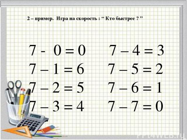 """2 – пример. Игра на скорость : """" Кто быстрее ? """" 7 - 0 = 0 7 – 4 = 3 7 – 1 = 6 7 – 5 = 2 7 – 2 = 5 7 – 6 = 1 7 – 3 = 4 7 – 7 = 0"""