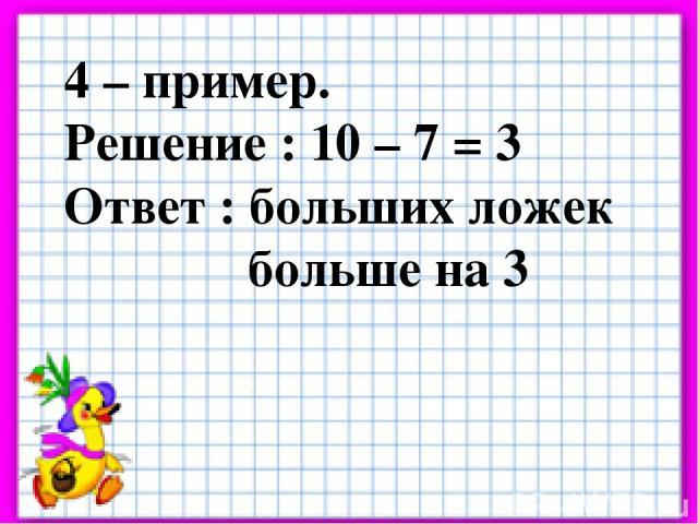 4 – пример. Решение : 10 – 7 = 3 Ответ : больших ложек больше на 3