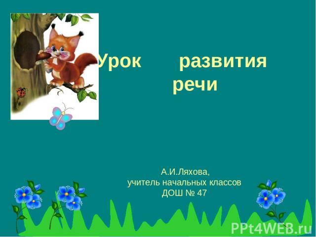 А.И.Ляхова, учитель начальных классов ДОШ № 47 Урок развития речи
