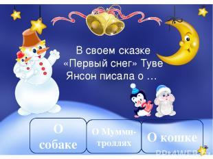 В своем сказке «Первый снег» Туве Янсон писала о … О Мумми-троллях О собаке О ко