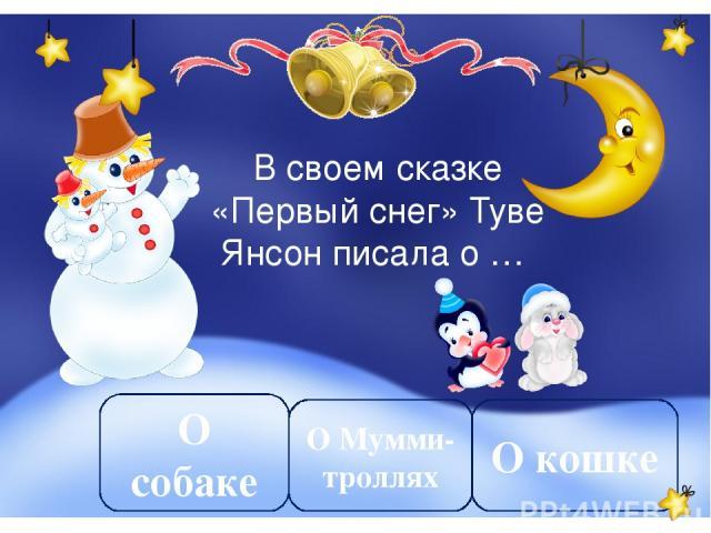 В своем сказке «Первый снег» Туве Янсон писала о … О Мумми-троллях О собаке О кошке