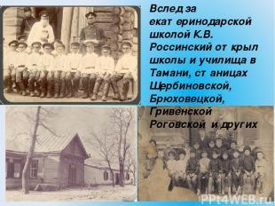 Вслед за екатеринодарской школой К.В. Россинский открыл школы и училища в Тамани