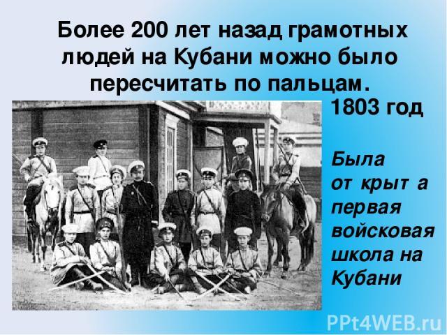 Более 200 лет назад грамотных людей на Кубани можно было пересчитать по пальцам. 1803 год Была открыта первая войсковая школа на Кубани
