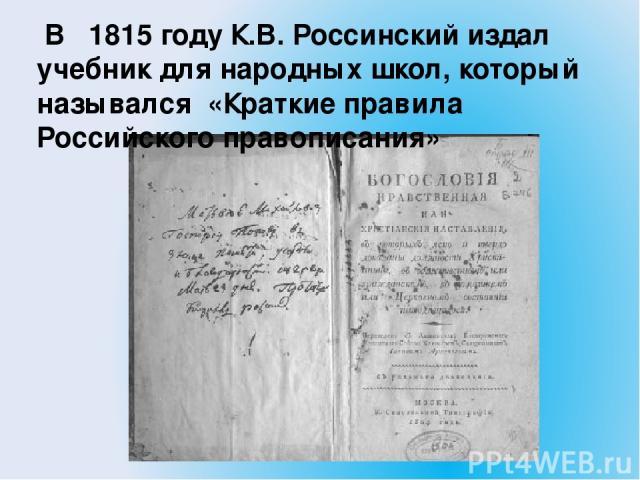 В 1815 году К.В. Россинский издал учебник для народных школ, который назывался «Краткие правила Российского правописания»