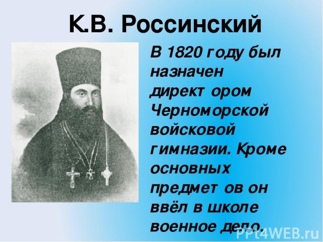 К.В. Россинский В 1820 году был назначен директором Черноморской войсковой гимназии. Кроме основных предметов он ввёл в школе военное дело.
