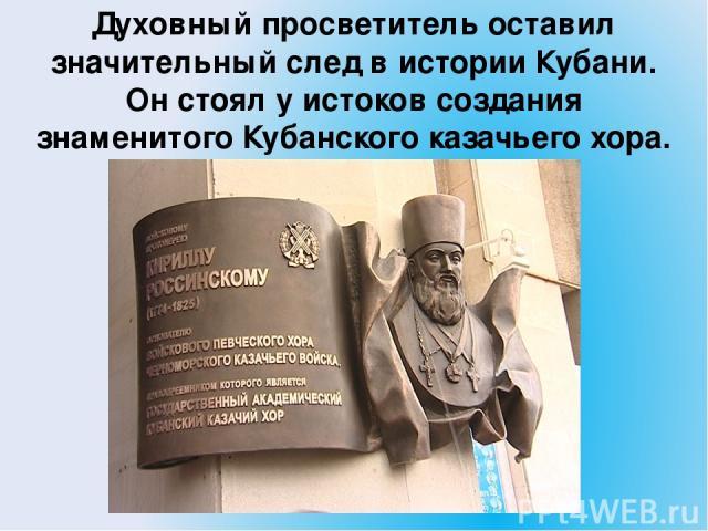 Духовный просветитель оставил значительный след в истории Кубани. Он стоял у истоков создания знаменитого Кубанского казачьего хора.