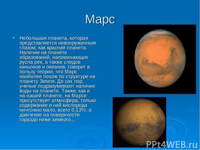 Марс Небольшая планета, которая представляется невооруженным глазом, как красная планета. Наличие на планете образований, напоминающих русла рек, а также следов каньонов и океанов, говорит в пользу теории, что Марс наиболее похож по структуре на пла…