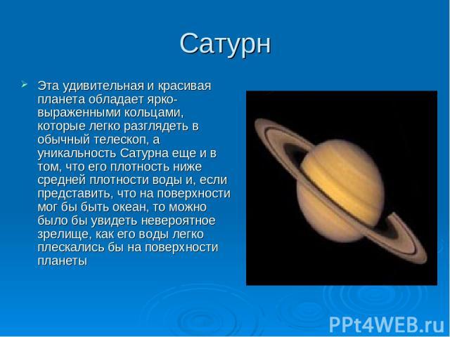 Сатурн Эта удивительная и красивая планета обладает ярко-выраженными кольцами, которые легко разглядеть в обычный телескоп, а уникальность Сатурна еще и в том, что его плотность ниже средней плотности воды и, если представить, что на поверхности мог…