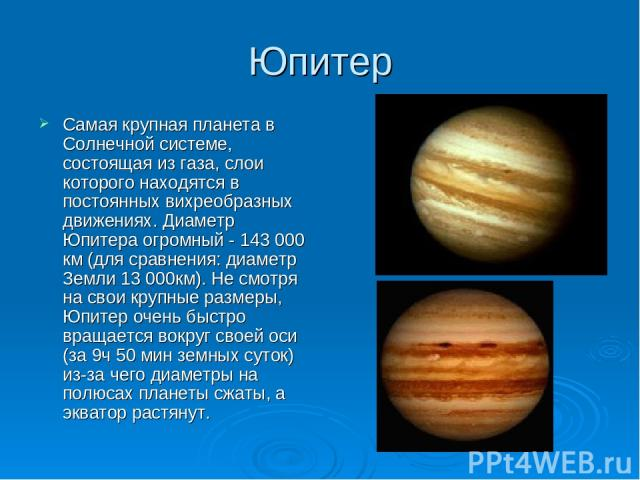 Юпитер Самая крупная планета в Солнечной системе, состоящая из газа, слои которого находятся в постоянных вихреобразных движениях. Диаметр Юпитера огромный - 143 000 км (для сравнения: диаметр Земли 13 000км). Не смотря на свои крупные размеры, Юпит…