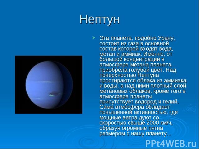 Нептун Эта планета, подобно Урану, состоит из газа в основной состав которой входят вода, метан и аммиак. Именно, от большой концентрации в атмосфере метана планета приобрела голубой цвет. Над поверхностью Нептуна простираются облака из аммиака и во…