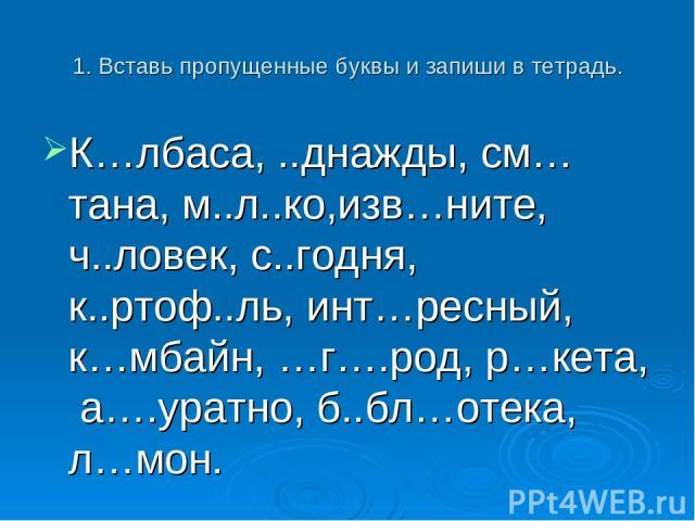 1. Вставь пропущенные буквы и запиши в тетрадь. К…лбаса, ..днажды, см…тана, м..л..ко,изв…ните, ч..ловек, с..годня, к..ртоф..ль, инт…ресный, к…мбайн, …г….род, р…кета, а….уратно, б..бл…отека, л…мон.