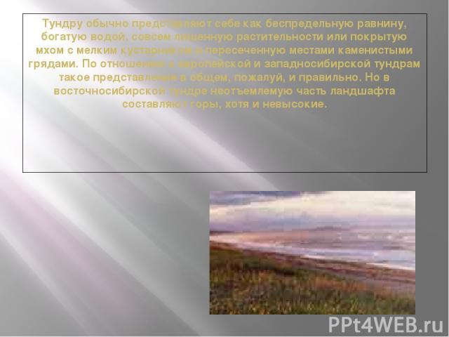 Тундру обычно представляют себе как беспредельную равнину, богатую водой, совсем лишенную растительности или покрытую мхом с мелким кустарником и пересеченную местами каменистыми грядами. По отношению к европейской и западносибирской тундрам такое п…