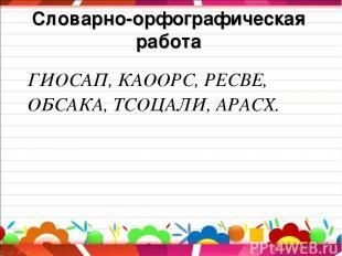 Словарно-орфографическая работа ГИОСАП, КАООРС, РЕСВЕ, ОБСАКА, ТСОЦАЛИ, АРАСХ.