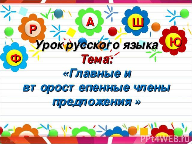 Урок русского языка Тема: «Главные и второстепенные члены предложения »