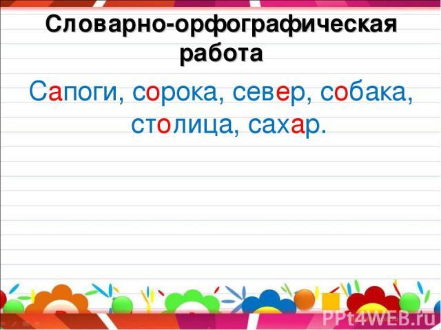 Словарно-орфографическая работа Сапоги, сорока, север, собака, столица, сахар.