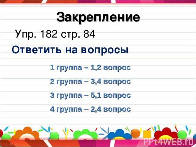 Закрепление Упр. 182 стр. 84 Ответить на вопросы 1 группа – 1,2 вопрос 2 группа – 3,4 вопрос 3 группа – 5,1 вопрос 4 группа – 2,4 вопрос