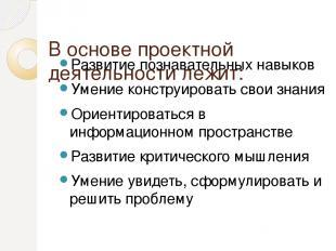 В основе проектной деятельности лежит: Развитие познавательных навыков Умение ко