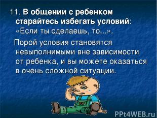 11.В общении с ребенком старайтесь избегать условий: «Если ты сделаешь, то...».