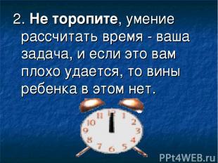 2.Не торопите, умение рассчитать время - ваша задача, и если это вам плохо удае