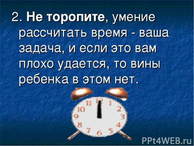 2.Не торопите, умение рассчитать время - ваша задача, и если это вам плохо удается, то вины ребенка в этом нет.