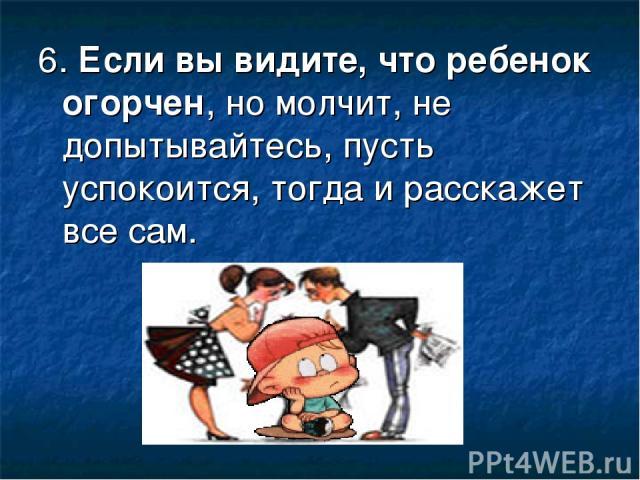 6. Если вы видите, что ребенок огорчен, но молчит, не допытывайтесь, пусть успокоится, тогда и расскажет все сам.