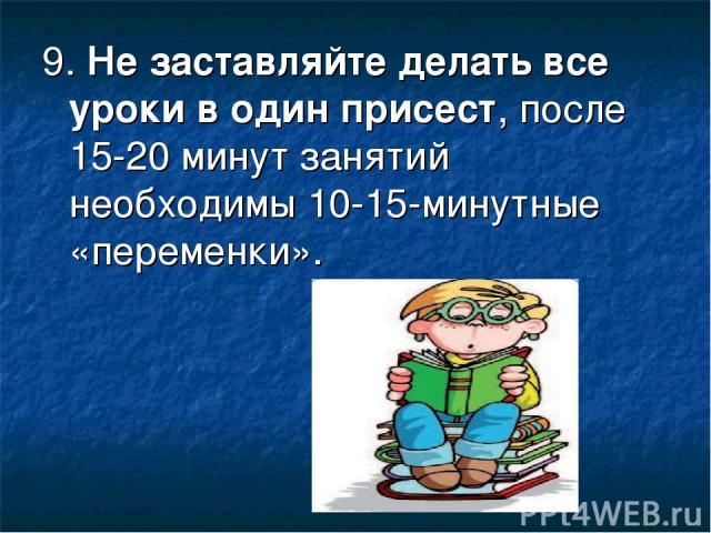 9.Не заставляйте делать все уроки в один присест, после 15-20 минут занятий необходимы 10-15-минутные «переменки».