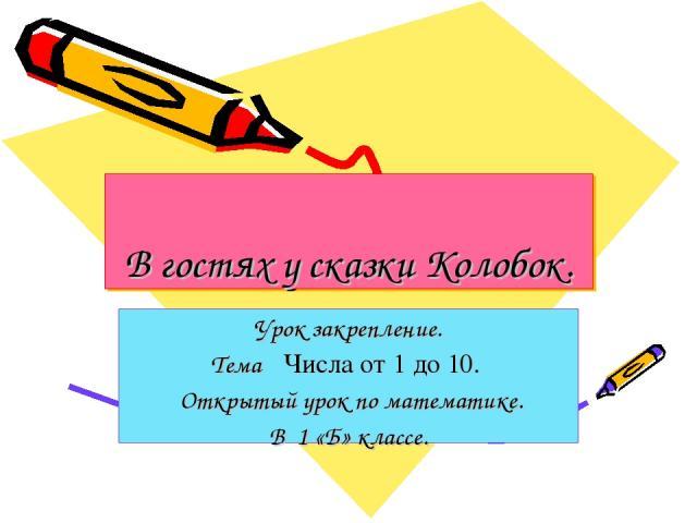 В гостях у сказки Колобок. Урок закрепление. Тема ꞉ Числа от 1 до 10. Открытый урок по математике. В 1 «Б» классе.