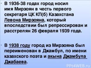 , В 1936-38 годах город носил имяМирзоянв честь первого секретаря ЦК КП(б) Каз