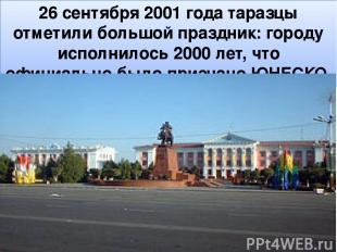 26 сентября 2001 года таразцы отметили большой праздник: городу исполнилось 2000