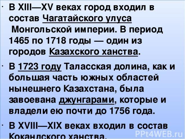 , В XIII—XV веках город входил в составЧагатайского улусаМонгольской империи. В период 1465 по 1718годы— один из городовКазахского ханства. В1723годуТаласская долина, как и большая часть южных областей нынешнего Казахстана, была завоеванадж…