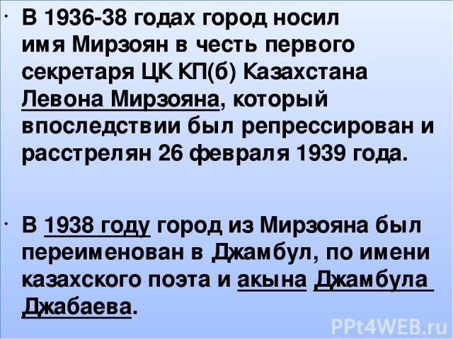 , В 1936-38 годах город носил имяМирзоянв честь первого секретаря ЦК КП(б) КазахстанаЛевона Мирзояна, который впоследствии был репрессирован и расстрелян 26 февраля 1939 года. В1938годугород изМирзояна был переименован вДжамбул, по имени каз…