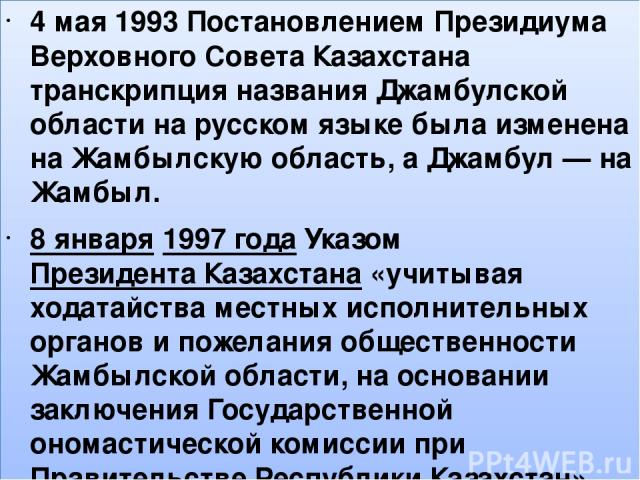 , 4 мая 1993 Постановлением Президиума Верховного Совета Казахстана транскрипция названия Джамбулской области на русском языке была изменена на Жамбылскую область, а Джамбул— на Жамбыл. 8 января1997годаУказомПрезидента Казахстана«учитывая хода…