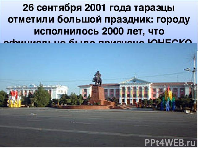 26 сентября 2001 года таразцы отметили большой праздник: городу исполнилось 2000 лет, что официально было признано ЮНЕСКО. ,
